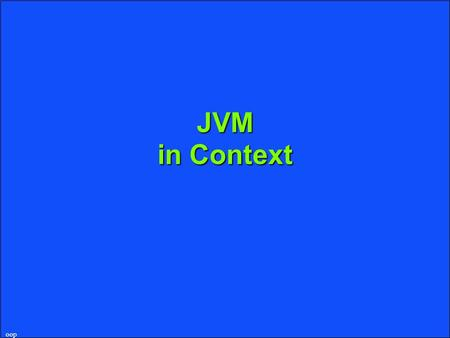 Oop JVM in Context. oop What's a JVM uPlatform-independent execution environment lA different JVM is required for each operating system lAny JVM can run.
