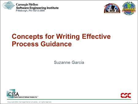 Pittsburgh, PA 15213-3890 Copyright 2004, Carnegie Mellon University. All rights reserved. Concepts for Writing Effective Process Guidance Suzanne Garcia.