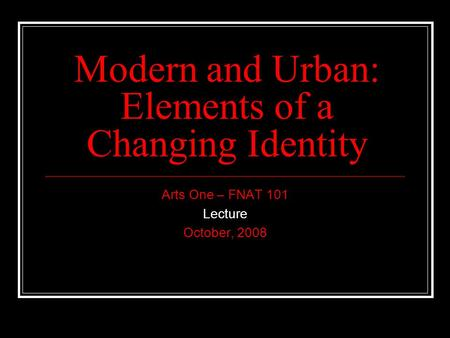 Modern and Urban: Elements of a Changing Identity Arts One – FNAT 101 Lecture October, 2008.