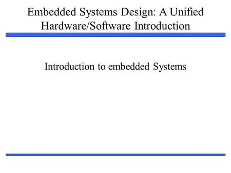 Embedded Systems Design: A Unified Hardware/Software Introduction 1 Introduction to embedded Systems.