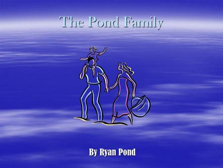 The Pond Family By Ryan Pond My Family My Dad: Kelly Pond My Mom: Sharon Pond My Older Sister: Jennifer Pond My Brother: Steven Pond My Sister: Rachel.