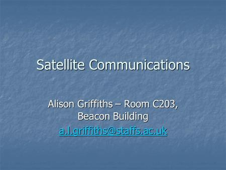 Satellite Communications Alison Griffiths – Room C203, Beacon Building