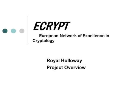 ECRYPT European Network of Excellence in Cryptology Royal Holloway Project Overview.