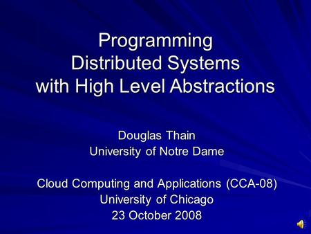 Programming Distributed Systems with High Level Abstractions Douglas Thain University of Notre Dame Cloud Computing and Applications (CCA-08) University.