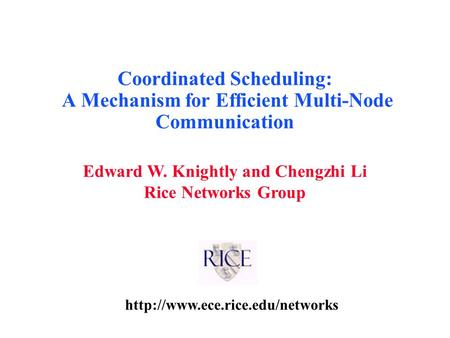 Edward W. Knightly and Chengzhi Li Rice Networks Group Coordinated Scheduling: A Mechanism for Efficient Multi-Node Communication.