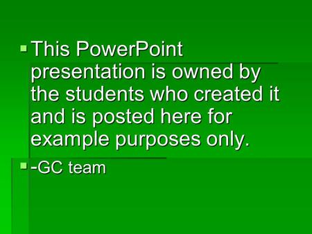  This PowerPoint presentation is owned by the students who created it and is posted here for example purposes only.  - GC team.