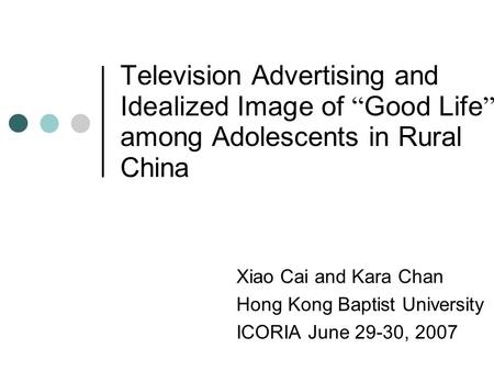 "Television Advertising and Idealized Image of "" Good Life "" among Adolescents in Rural China Xiao Cai and Kara Chan Hong Kong Baptist University ICORIA."