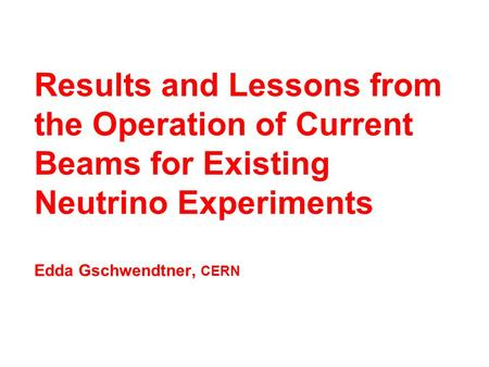 Results and Lessons from the Operation of Current Beams for Existing Neutrino Experiments Edda Gschwendtner, CERN.