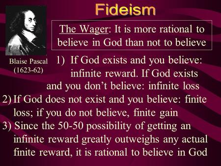 The Wager: It is more rational to believe in God than not to believe 1)If God exists and you believe: infinite reward. If God exists Blaise Pascal (1623-62)