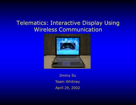 Telematics: Interactive Display Using Wireless Communication Jimmy Su Team Whitney April 29, 2002.