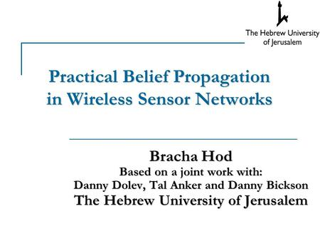 Practical Belief Propagation in Wireless Sensor Networks Bracha Hod Based on a joint work with: Danny Dolev, Tal Anker and Danny Bickson The Hebrew University.