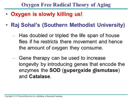 Copyright © 2005 Pearson Education, Inc. publishing as Benjamin Cummings Oxygen Free Radical Theory of Aging Oxygen is slowly killing us! Raj Sohal's (Southern.