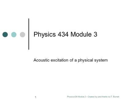 Physics 434 Module 3 – Created by (and thanks to) T. Burnett 1 Physics 434 Module 3 Acoustic excitation of a physical system.