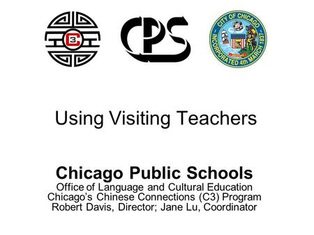 Using Visiting Teachers Chicago Public Schools Office of Language and Cultural Education Chicago's Chinese Connections (C3) Program Robert Davis, Director;