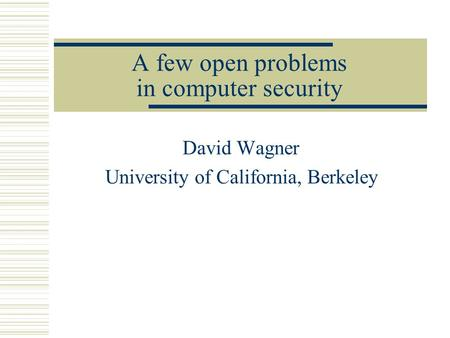 A few open problems in computer security David Wagner University of California, Berkeley.