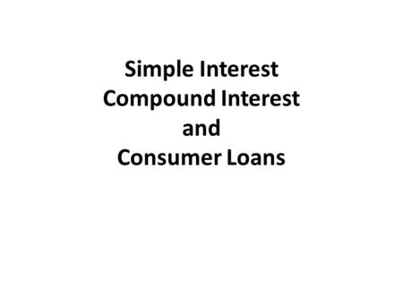 Simple Interest Compound Interest and Consumer Loans.