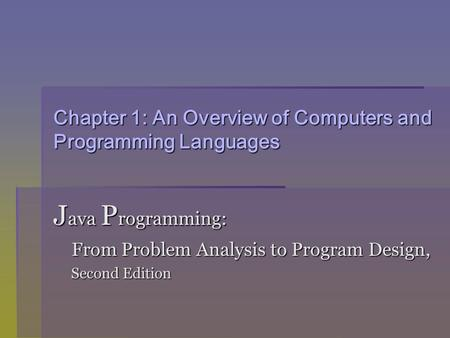 Chapter 1: An Overview of Computers and Programming Languages J ava P rogramming: From Problem Analysis to Program Design, From Problem Analysis to Program.