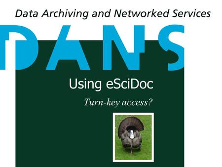 Using eSciDoc Turn-key access?. Lodewijk Bogaards Software Architect and project leader Easy On Fedora DORSDL2 Generic a.relating to or characteristic.