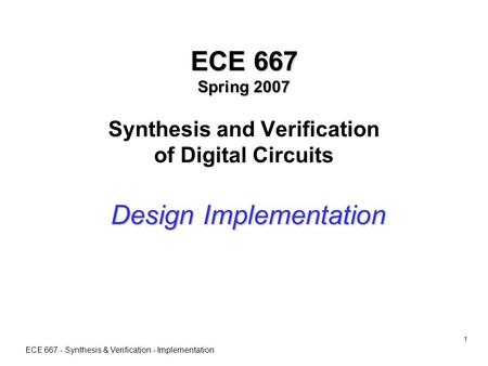 ECE 667 - Synthesis & Verification - Implementation 1 ECE 667 Spring 2007 ECE 667 Spring 2007 Synthesis and Verification of Digital Circuits Design Implementation.