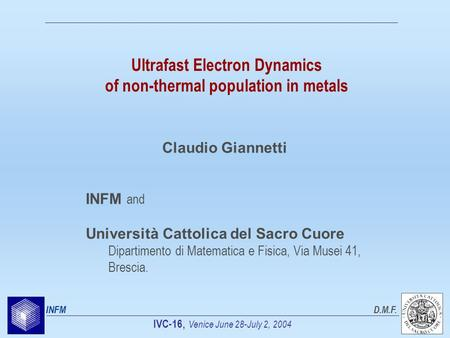 IVC-16, Venice June 28-July 2, 2004 INFMD.M.F. Ultrafast Electron Dynamics of non-thermal population in metals INFM and Università Cattolica del Sacro.
