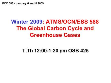 Winter 2009: ATMS/OCN/ESS 588 The Global Carbon Cycle and Greenhouse Gases T,Th 12:00-1:20 pm OSB 425 PCC 588 - January 6 and 8 2009.