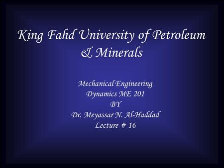 King Fahd University of Petroleum & Minerals Mechanical Engineering Dynamics ME 201 BY Dr. Meyassar N. Al-Haddad Lecture # 16.