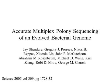 Accurate Multiplex Polony Sequencing of an Evolved Bacterial Genome Jay Shendure, Gregory J. Porreca, Nikos B. Reppas, Xiaoxia Lin, John P. McCutcheon.
