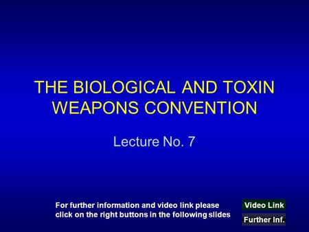 THE BIOLOGICAL AND TOXIN WEAPONS CONVENTION Lecture No. 7 Video Link Further Inf. For further information and video link please click on the right buttons.