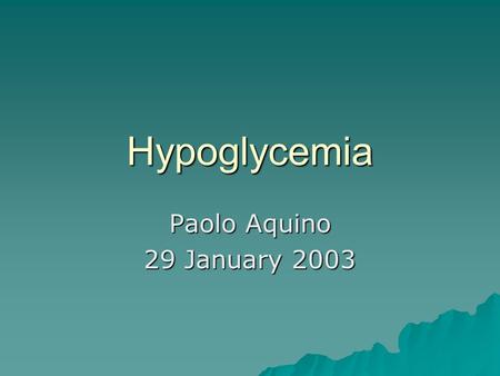 Hypoglycemia Paolo Aquino 29 January 2003. Overview of hypoglycemia  What is it?  Why do we care about it?  What causes it?  How do we diagnose it?