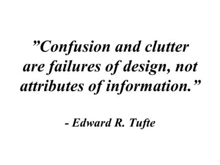 """Confusion and clutter are failures of design, not attributes of information."" - Edward R. Tufte."
