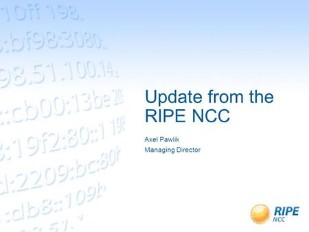 Update from the RIPE NCC Axel Pawlik Managing Director.