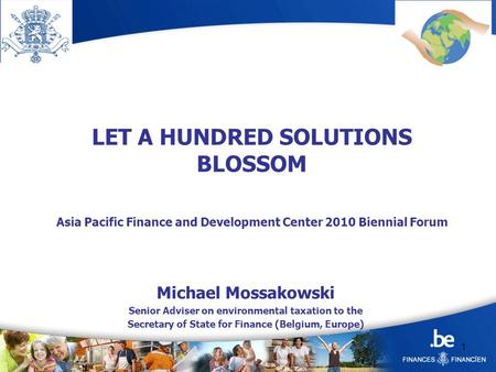 1 LET A HUNDRED SOLUTIONS BLOSSOM Asia Pacific Finance and Development Center 2010 Biennial Forum Michael Mossakowski Senior Adviser on environmental taxation.