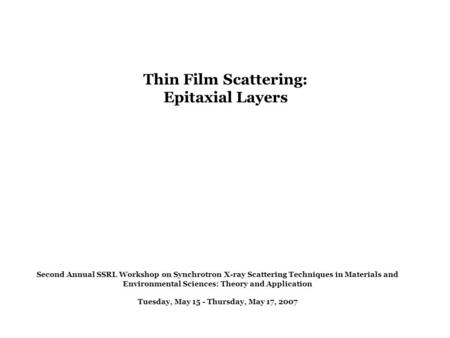 Thin Film Scattering: Epitaxial Layers Second Annual SSRL Workshop on Synchrotron X-ray Scattering Techniques in Materials and Environmental Sciences: