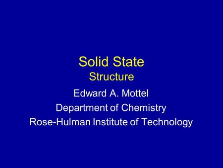 Solid State Structure Edward A. Mottel Department of Chemistry Rose-Hulman Institute of Technology.