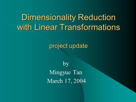 Dimensionality Reduction with Linear Transformations project update by Mingyue Tan March 17, 2004.