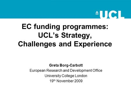 EC funding programmes: UCL's Strategy, Challenges and Experience Greta Borg-Carbott European Research and Development Office University College London.