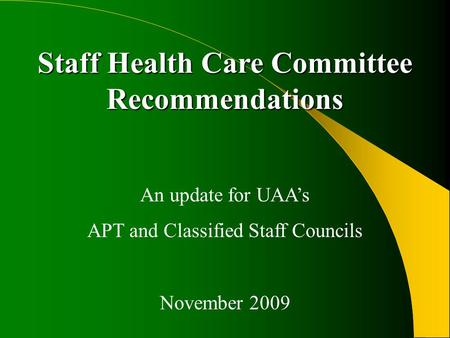 Staff Health Care Committee Recommendations An update for UAA's APT and Classified Staff Councils November 2009.