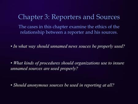 Chapter 3: Reporters and Sources The cases in this chapter examine the ethics of the relationship between a reporter and his sources. In what way should.