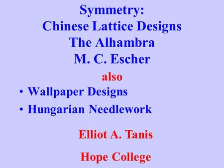 Symmetry: Chinese Lattice Designs The Alhambra M. C. Escher Wallpaper Designs Hungarian Needlework also Elliot A. Tanis Hope College.