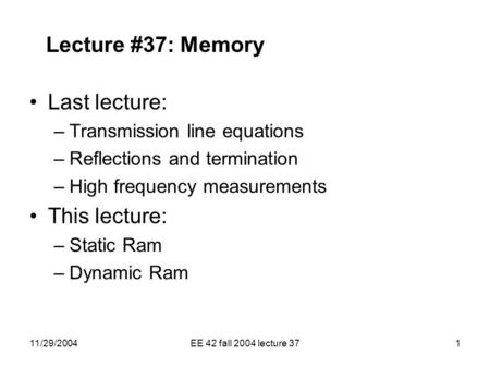 11/29/2004EE 42 fall 2004 lecture 371 Lecture #37: Memory Last lecture: –Transmission line equations –Reflections and termination –High frequency measurements.
