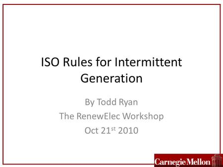 ISO Rules for Intermittent Generation By Todd Ryan The RenewElec Workshop Oct 21 st 2010.