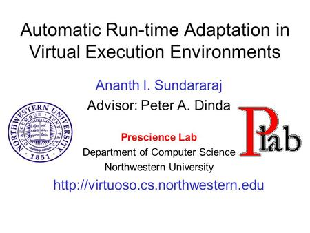 Automatic Run-time Adaptation in Virtual Execution Environments Ananth I. Sundararaj Advisor: Peter A. Dinda Prescience Lab Department of Computer Science.