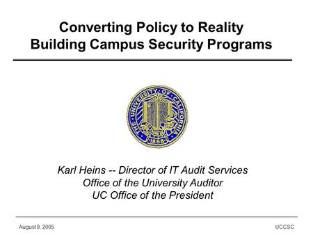 August 9, 2005UCCSC Converting Policy to Reality Building Campus Security Programs Karl Heins -- Director of IT Audit Services Office of the University.