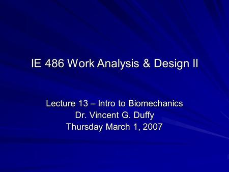 IE 486 Work Analysis & Design II Lecture 13 – Intro to Biomechanics Dr. Vincent G. Duffy Thursday March 1, 2007.