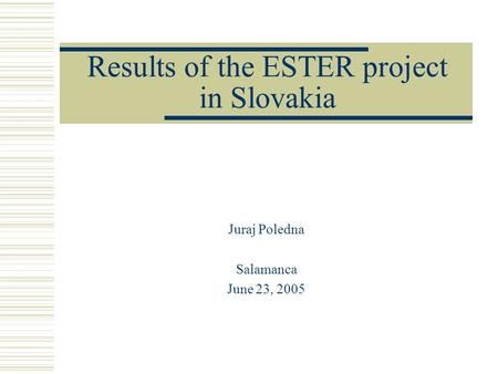 Results of the ESTER project in Slovakia Juraj Poledna Salamanca June 23, 2005.