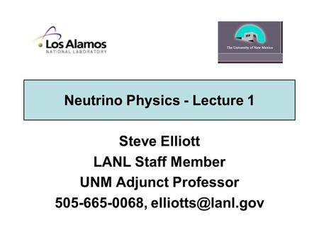 Neutrino Physics - Lecture 1 Steve Elliott LANL Staff Member UNM Adjunct Professor 505-665-0068,