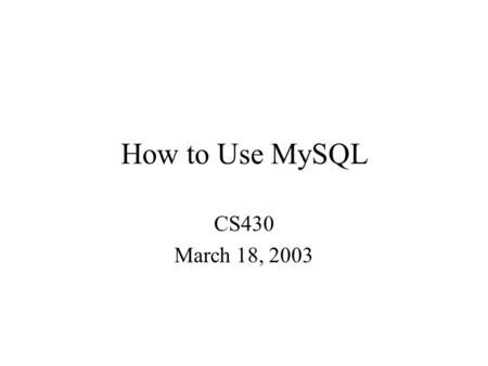 "How to Use MySQL CS430 March 18, 2003. SQL: ""Structured Query Language""—the most common standardized language used to access databases. SQL has several."
