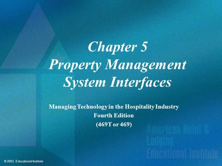 © 2003, Educational Institute Chapter 5 Property Management System Interfaces Managing Technology in the Hospitality Industry Fourth Edition (469T or 469)