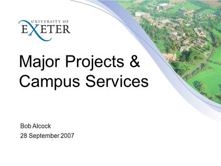 Major Projects & Campus Services Bob Alcock 28 September 2007.