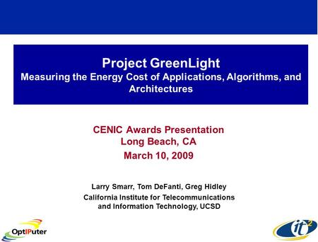 Project GreenLight Measuring the Energy Cost of Applications, Algorithms, and Architectures CENIC Awards Presentation Long Beach, CA March 10, 2009 Larry.